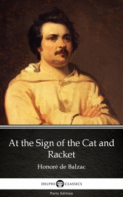 At the Sign of the Cat and Racket by Honoré de Balzac - Delphi Classics (Illustrated) by Honore de Balzac from PublishDrive Inc in Classics category
