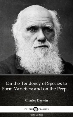On the Tendency of Species to Form Varieties; and on the Perpetuation of Varieties and Species by Natural Means of Selection by Charles Darwin - Delphi Classics (Illustrated) by Charles Darwin from PublishDrive Inc in Classics category