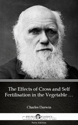 The Effects of Cross and Self Fertilisation in the Vegetable Kingdom by Charles Darwin - Delphi Classics (Illustrated) by Charles Darwin from PublishDrive Inc in Classics category
