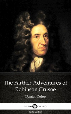 The Farther Adventures of Robinson Crusoe by Daniel Defoe - Delphi Classics (Illustrated) by Daniel Defoe from PublishDrive Inc in Classics category