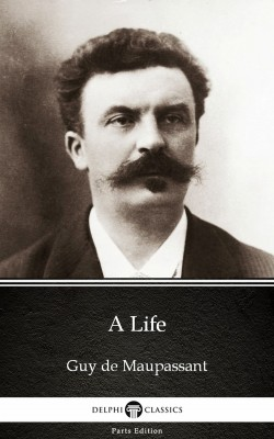 A Life by Guy de Maupassant - Delphi Classics (Illustrated) by Guy de Maupassant from PublishDrive Inc in Classics category