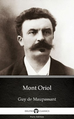 Mont Oriol by Guy de Maupassant - Delphi Classics (Illustrated) by Guy de Maupassant from PublishDrive Inc in Classics category