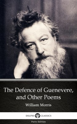 The Defence of Guenevere, and Other Poems by William Morris - Delphi Classics (Illustrated) by William Morris from PublishDrive Inc in Classics category