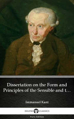 Dissertation on the Form and Principles of the Sensible and the Intelligible World Inaugural Dissertation 1770 by Immanuel Kant - Delphi Classics (Illustrated) by Immanuel  Kant from PublishDrive Inc in Classics category