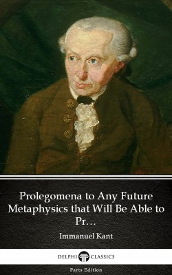 Prolegomena to Any Future Metaphysics that Will Be Able to Present Itself as a Science by Immanuel Kant - Delphi Classics (Illustrated) by Immanuel  Kant from PublishDrive Inc in Classics category