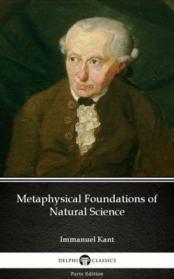 Metaphysical Foundations of Natural Science by Immanuel Kant - Delphi Classics (Illustrated) by Immanuel  Kant from PublishDrive Inc in Classics category