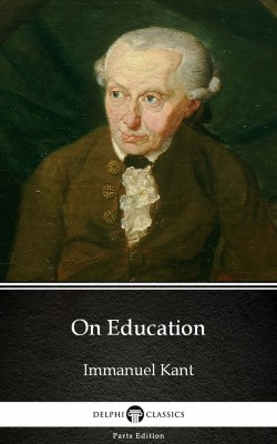 On Education by Immanuel Kant - Delphi Classics (Illustrated) by Immanuel  Kant from PublishDrive Inc in Classics category