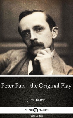 Peter Pan – the Original Play by J. M. Barrie - Delphi Classics (Illustrated) by J. M. Barrie from PublishDrive Inc in Classics category