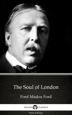 The Soul of London by Ford Madox Ford - Delphi Classics (Illustrated) by Ford Madox Ford from PublishDrive Inc in Classics category