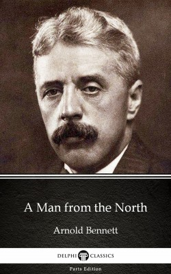 A Man from the North by Arnold Bennett - Delphi Classics (Illustrated) by Arnold Bennett from PublishDrive Inc in Classics category