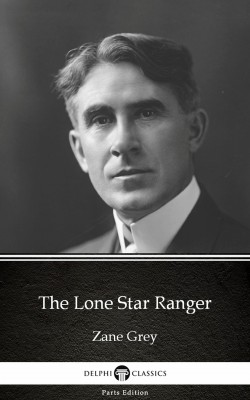 The Lone Star Ranger by Zane Grey - Delphi Classics (Illustrated) by Zane Grey from PublishDrive Inc in Classics category