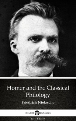 Homer and the Classical Philology by Friedrich Nietzsche - Delphi Classics (Illustrated) by Friedrich Nietzsche from PublishDrive Inc in Classics category