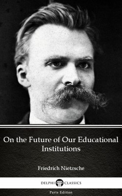 On the Future of Our Educational Institutions by Friedrich Nietzsche - Delphi Classics (Illustrated) by Friedrich Nietzsche from PublishDrive Inc in Classics category