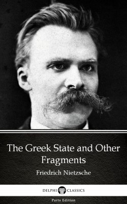 The Greek State and Other Fragments by Friedrich Nietzsche - Delphi Classics (Illustrated) by Friedrich Nietzsche from PublishDrive Inc in Classics category