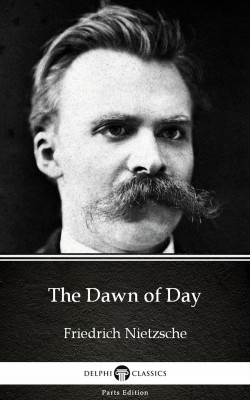 The Dawn of Day by Friedrich Nietzsche - Delphi Classics (Illustrated) by Friedrich Nietzsche from PublishDrive Inc in Classics category