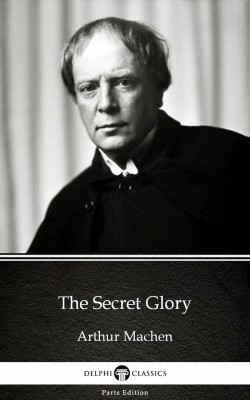 The Secret Glory by Arthur Machen - Delphi Classics (Illustrated) by Arthur Machen from PublishDrive Inc in Classics category