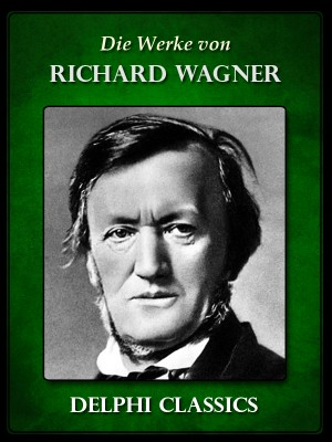 Saemtliche Werke von Richard Wagner (Illustrierte) by Richard Wagner from PublishDrive Inc in Classics category