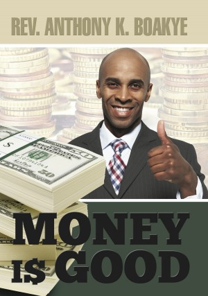 Money is Good by Reverend Dr. Anthony Kwadwo Boakye from PublishDrive Inc in Religion category
