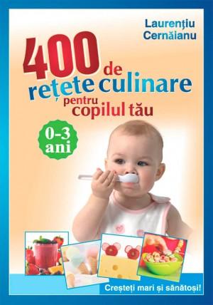 400 de re?ete culinare pentru copilul t?u. 0-3 ani. Cre?te?i mari ?i s?n?to?i!