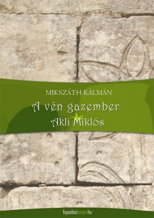 A vén gazember, Akli Miklós by Mikszáth Kálmán from PublishDrive Inc in General Novel category