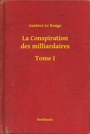 La Conspiration des milliardaires - Tome I by Gustave Le Rouge from PublishDrive Inc in General Novel category