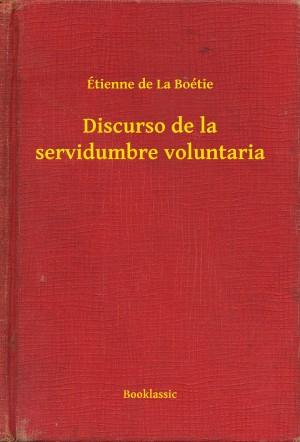 Discurso de la servidumbre voluntaria by Étienne de La Boétie from PublishDrive Inc in General Academics category