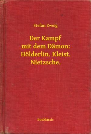 Der Kampf mit dem Dämon: Hölderlin. Kleist. Nietzsche. by Stefan Zweig from PublishDrive Inc in General Novel category