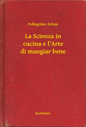 La Scienza in cucina e l'Arte di mangiar bene by Pellegrino Artusi from PublishDrive Inc in Recipe & Cooking category