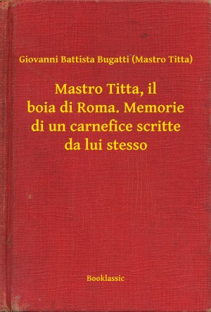 Mastro Titta, il boia di Roma. Memorie di un carnefice scritte da lui stesso by Giovanni Battista Bugatti (Mastro Titta) from PublishDrive Inc in Autobiography & Biography category