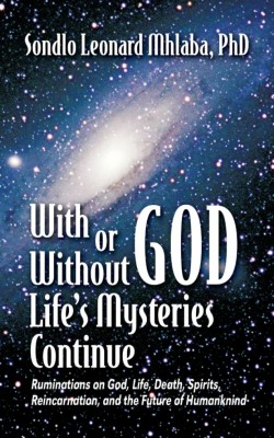 With or Without God, Life's Mysteries Continue~Ruminations on God, Life, Death, Spirits, Reincarnation and the Future of Humankind by Sondlo Mhlaba from Strategic Book Publishing & Rights Agency in Religion category