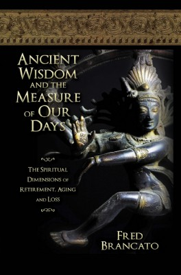 Ancient Wisdom And The Measure Of Our Days~The spiritual dimensions of retirement, aging and loss by Fred Brancato from Strategic Book Publishing & Rights Agency in Religion category