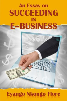 An Essay on SUCCEEDING IN E –BUSINESS by Eyango Nkongo Flore from Strategic Book Publishing & Rights Agency in Business & Management category