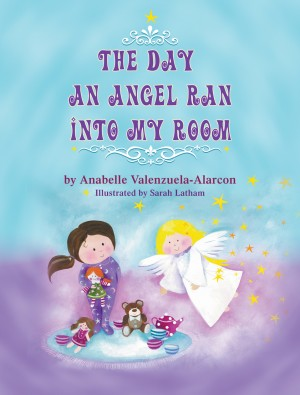 The Day an Angel Ran into My Room by Anabelle Valenzuela-Alarcon from Strategic Book Publishing & Rights Agency in Children category