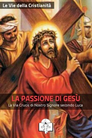 La Passione di Gesù by Le Vie della Cristianità from StreetLib SRL in Religion category