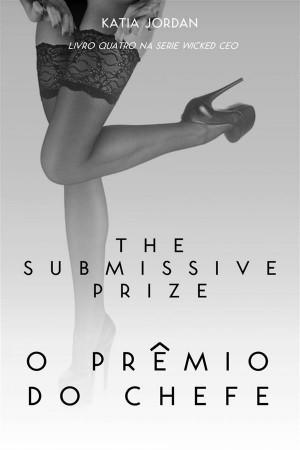 The Submissive Prize - O Prêmio Do Chefe (Livro Quatro Na Série Wicked Ceo) by Katia Jordan from StreetLib SRL in Romance category