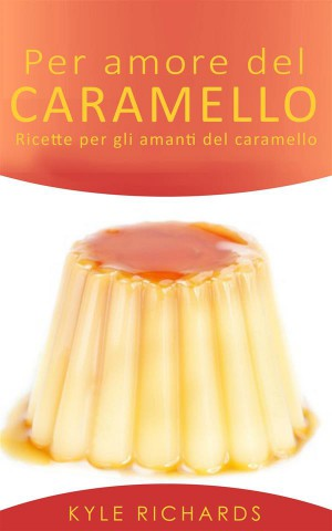Per Amore Del Caramello – Ricette Per Gli Amanti Del Caramello by Kyle Richards from StreetLib SRL in Sports & Hobbies category