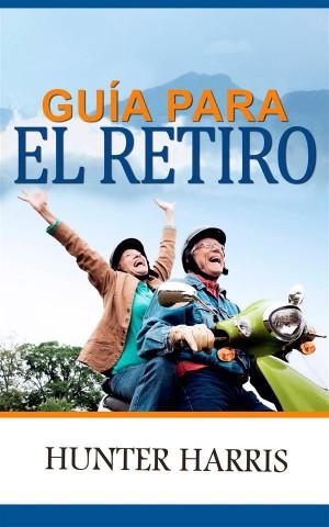 Guía Para El Retiro: Planeación Financiera Para Ayudarle A Jubilarse Anticipadamente Y Feliz by Hunter Harris from StreetLib SRL in Business & Management category