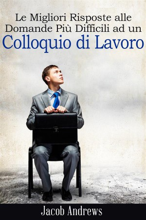 Le Migliori Risposte Alle Domande Più Difficili Ad Un Colloquio Di Lavoro by Jacob Andrews from StreetLib SRL in Business & Management category