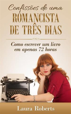 Confissões De Uma Romancista De Três Dias: Como Escrever Um Livro Em Apenas 72 Horas. by Laura Roberts from StreetLib SRL in Motivation category