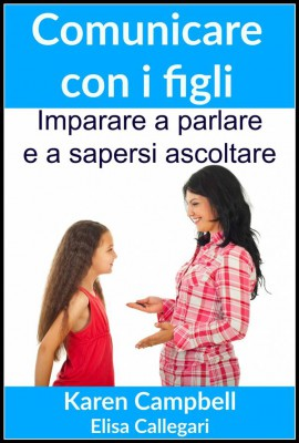 Comunicare Con I Figli - Imparare A Parlare E A Sapersi Ascoltare by Karen Campbell from StreetLib SRL in General Academics category