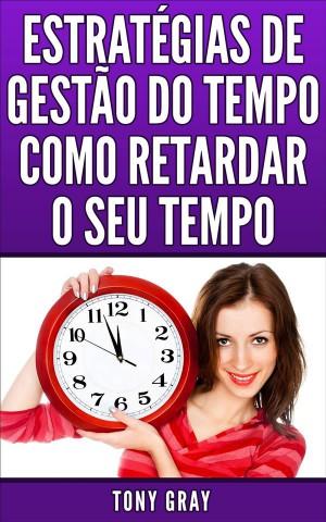 Estratégias De Gestão Do Tempo Como Retardar O Seu Tempo by Tony Gray from StreetLib SRL in Engineering & IT category