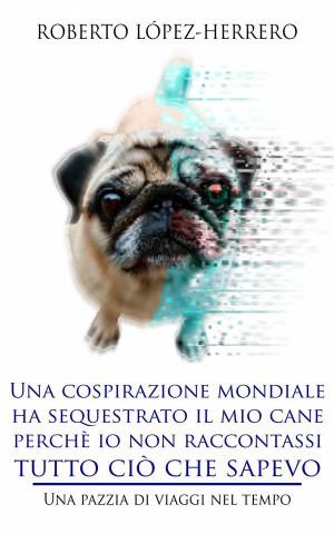 Una Cospirazione Mondiale Ha Sequestrato Il Mio Cane Perchè Io Non Raccontassi Tutto Ciò Che Sapevo by Herrero from StreetLib SRL in General Novel category