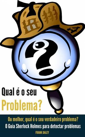 Qual É O Seu Problema?  Ou Melhor, Qual É O Seu Verdadeiro Problema? by Frank Daley from StreetLib SRL in General Academics category