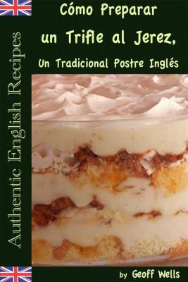 Cómo Preparar Un Trifle Al Jerez, Un Tradicional Postre Inglés (Auténticas Recetas Inglesas Libro 2) by Geoff Wells from StreetLib SRL in Recipe & Cooking category