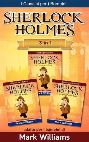 Sherlock Holmes Addato Per I Bambini Set 3 In 1: Il Carbonchio Azzurro, Silver Blaze, La Lega Dei Capelli Rossi by Mark Williams from StreetLib SRL in General Novel category