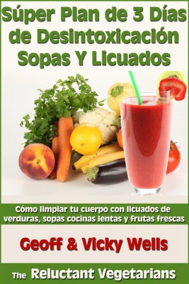 Súper Plan De 3 Días De Desintoxicación Con Sopas Y Licuados by  Vicky Wells from StreetLib SRL in Recipe & Cooking category