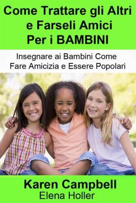 Come Trattare Gli Altri E Farseli Amici Per I Bambini by Karen Campbell from StreetLib SRL in Family & Health category