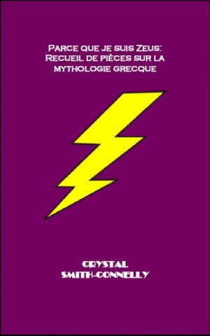 Parce Que Je Suis Zeus: Recueil De Pièces Sur La Mythologie Grecque.