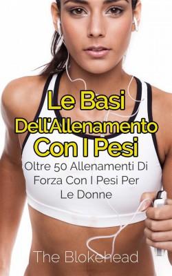 Le Basi Dellallenamento Con I Pesi: Oltre 50 Allenamenti Di Forza Con I Pesi Per Le Donne by The Blokehead from StreetLib SRL in Sports & Hobbies category