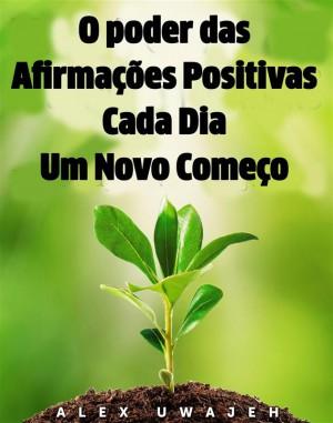 O Poder Das Afirmações Positivas: Cada Dia Um Novo Começo by Alex Uwajeh from StreetLib SRL in Religion category